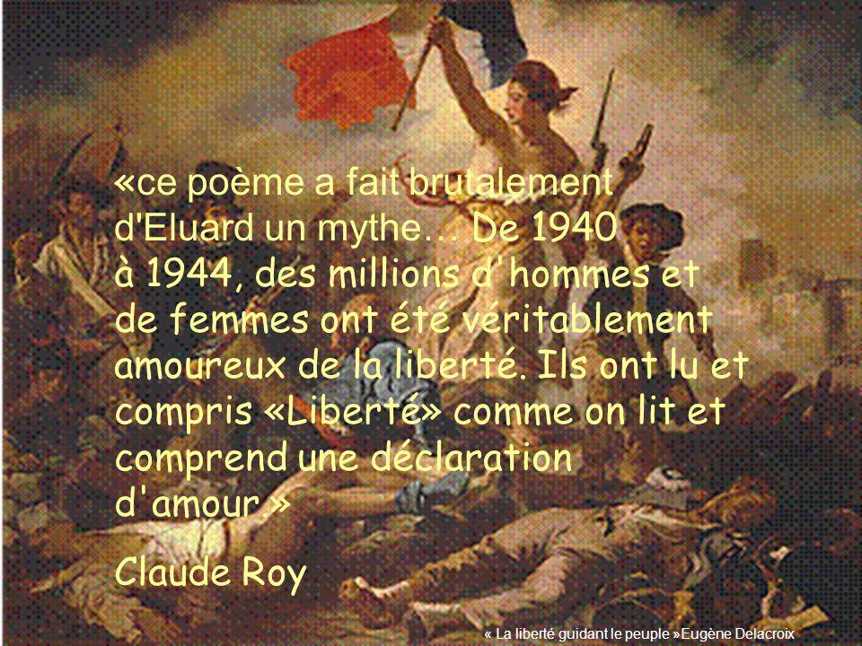 « ce poème a fait brutalement d'Eluard un mythe… De 1940 à 1944, des millions d'hommes et de femmes ont été véritablement amoureux de la liberté. Ils