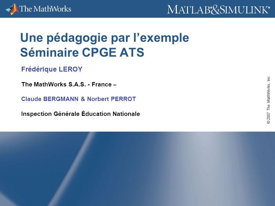 © 2007 The MathWorks, Inc. ® ® Une pédagogie par lexemple Séminaire CPGE ATS Frédérique LEROY The MathWorks S.A.S. - France – Claude BERGMANN & Norber