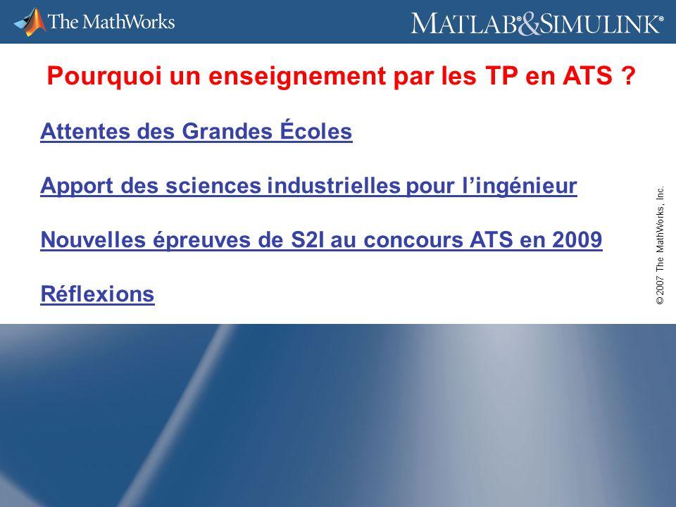 © 2007 The MathWorks, Inc. ® ® Pourquoi un enseignement par les TP en ATS ? Attentes des Grandes Écoles Apport des sciences industrielles pour lingéni