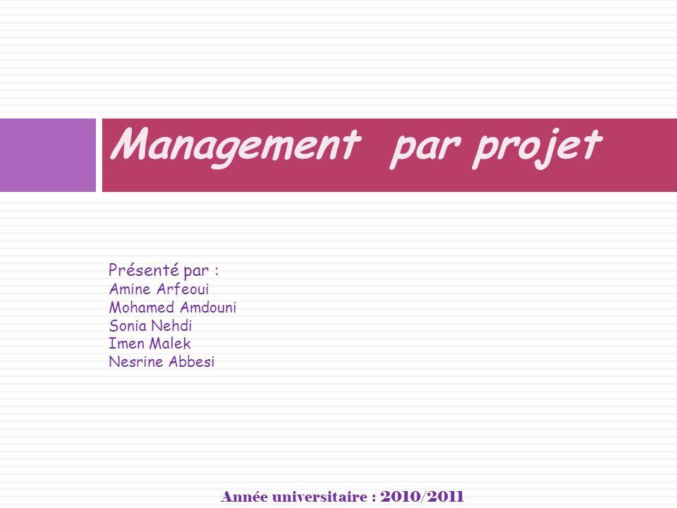 Management par projet Présenté par : Amine Arfeoui Mohamed Amdouni Sonia Nehdi Imen Malek Nesrine Abbesi Année universitaire : 2010/2011