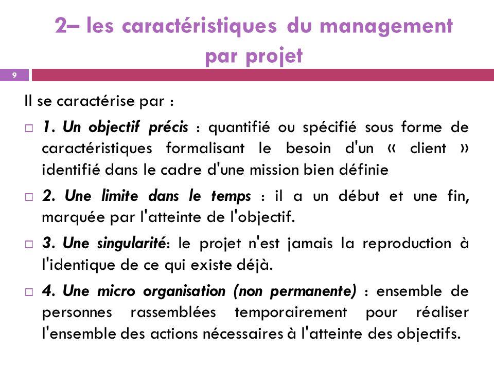 2– les caractéristiques du management par projet Il se caractérise par : 1. Un objectif précis : quantifié ou spécifié sous forme de caractéristiques