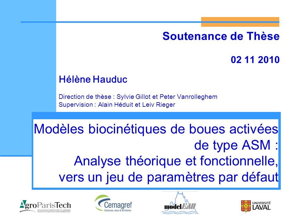 2 Novembre 2010 Hélène Hauduc – Soutenance de thèse2/25 Contexte : Objectifs de la modélisation ASM1 (Henze et al., 1987 & 2000) ASM2d (Henze et al., 1999 & 2000) ASM3 (Gujer et al., 1999 & 2000) ASM3+BioP (Rieger et al., 2001) Conception Optimisation Prévision Apprentissage $ Barker & Dold (Barker and Dold, 1997) UCTPHO+ (Hu et al., 2007) ASM2d+TUD (Meijer, 2004) .