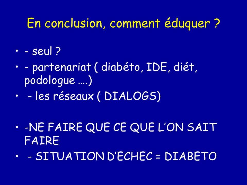 En conclusion, comment éduquer ? - seul ? - partenariat ( diabéto, IDE, diét, podologue ….) - les réseaux ( DIALOGS) -NE FAIRE QUE CE QUE LON SAIT FAI