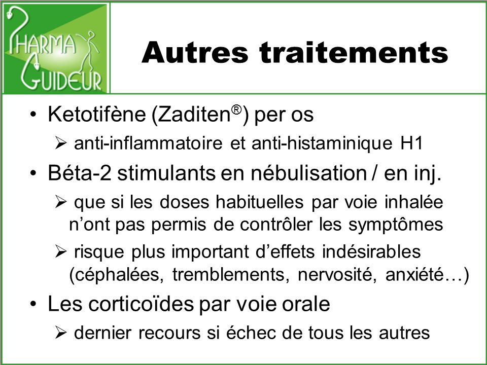 Autres traitements Ketotifène (Zaditen ® ) per os anti-inflammatoire et anti-histaminique H1 Béta-2 stimulants en nébulisation / en inj. que si les do