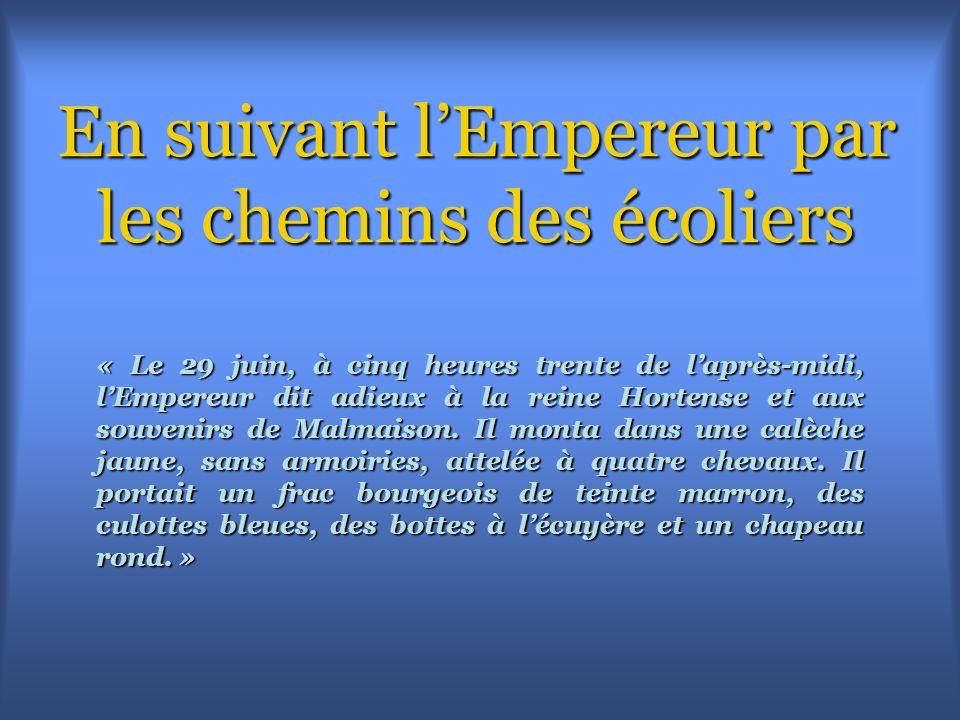 En suivant lEmpereur par les chemins des écoliers « Le 29 juin, à cinq heures trente de laprès-midi, lEmpereur dit adieux à la reine Hortense et aux souvenirs de Malmaison.