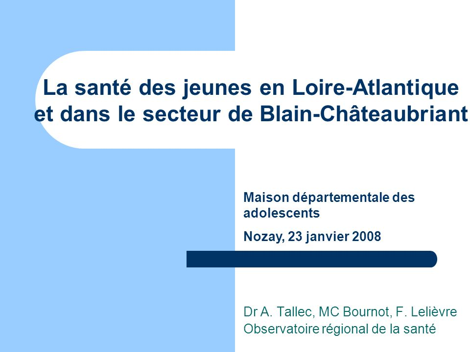 La santé des jeunes en Loire-Atlantique et dans le secteur de Blain-Châteaubriant Dr A. Tallec, MC Bournot, F. Lelièvre Observatoire régional de la sa