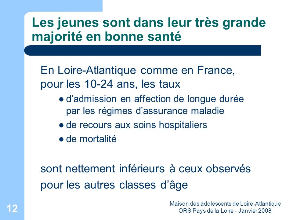 Maison des adolescents de Loire-Atlantique ORS Pays de la Loire - Janvier 2008 12 Les jeunes sont dans leur très grande majorité en bonne santé En Loi