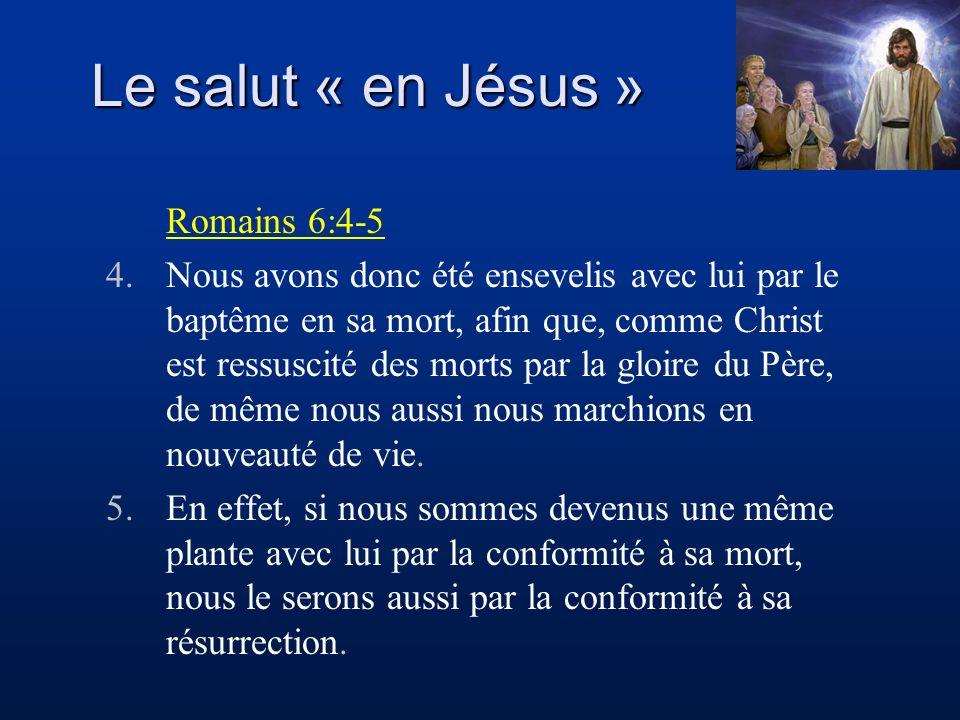Le salut « en Jésus » Romains 6:4-5 4.Nous avons donc été ensevelis avec lui par le baptême en sa mort, afin que, comme Christ est ressuscité des mort