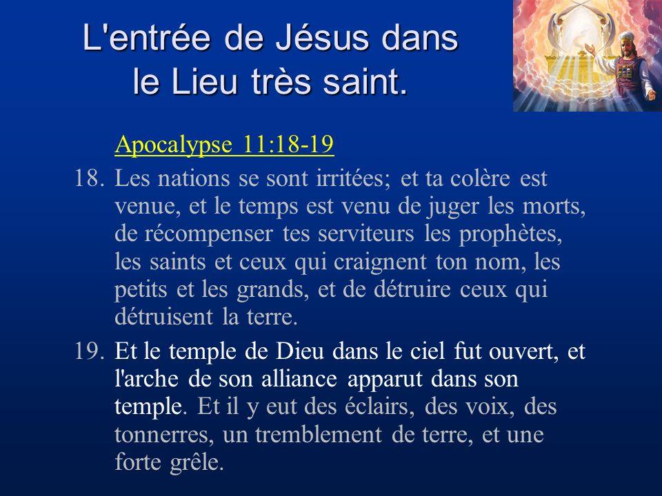 L'entrée de Jésus dans le Lieu très saint. Apocalypse 11:18-19 18.Les nations se sont irritées; et ta colère est venue, et le temps est venu de juger