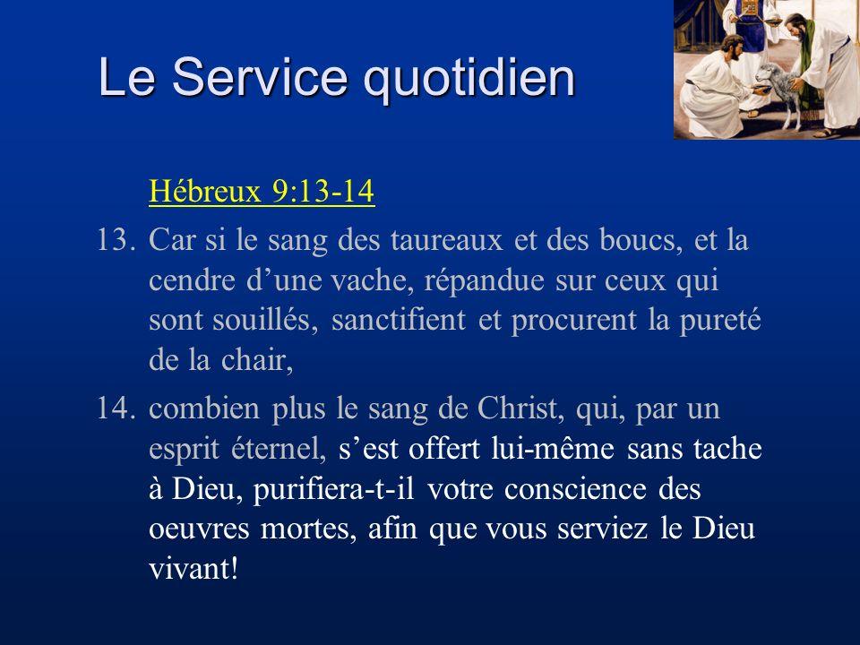 Le Service quotidien Hébreux 9:13-14 13.Car si le sang des taureaux et des boucs, et la cendre dune vache, répandue sur ceux qui sont souillés, sancti
