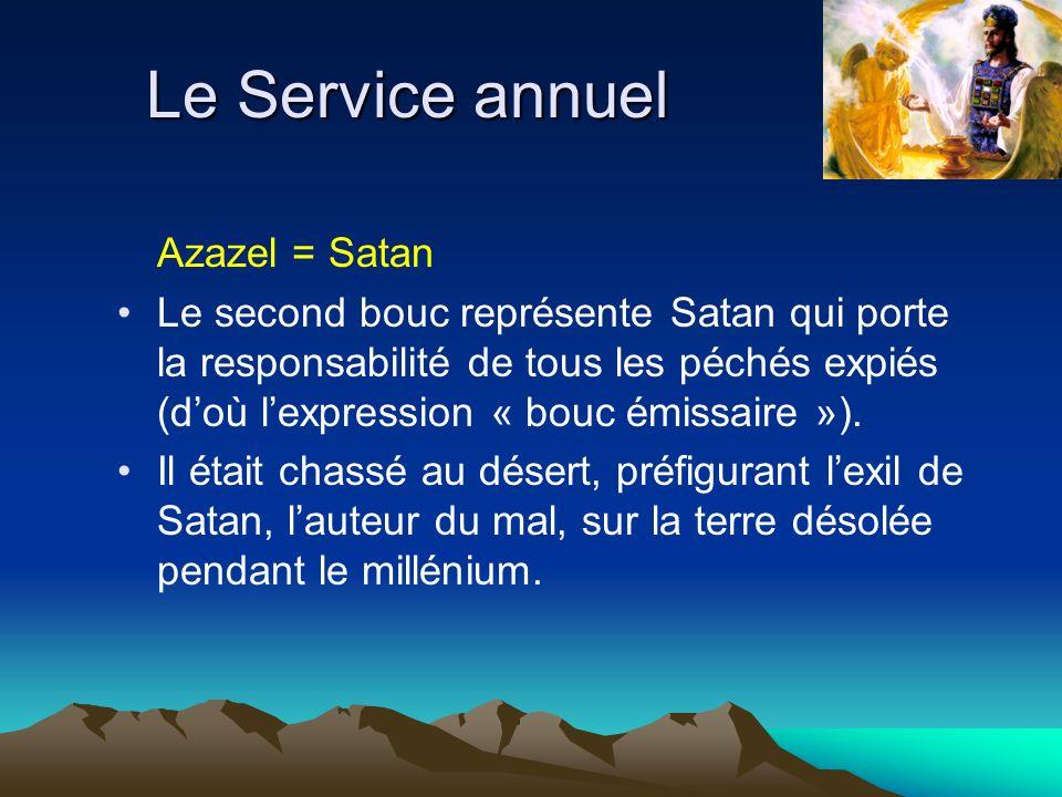 Le Service annuel Azazel = Satan Le second bouc représente Satan qui porte la responsabilité de tous les péchés expiés (doù lexpression « bouc émissai