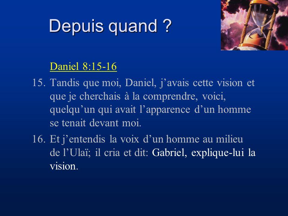 Depuis quand ? Daniel 8:15-16 15.Tandis que moi, Daniel, javais cette vision et que je cherchais à la comprendre, voici, quelquun qui avait lapparence