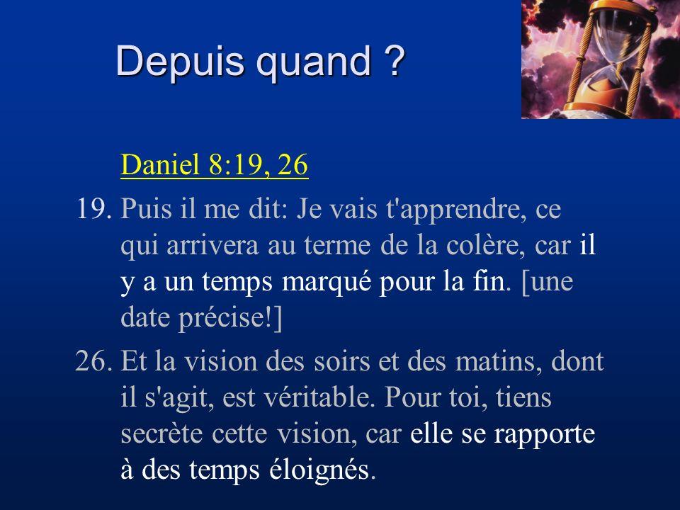 Depuis quand ? Daniel 8:19, 26 19.Puis il me dit: Je vais t'apprendre, ce qui arrivera au terme de la colère, car il y a un temps marqué pour la fin.