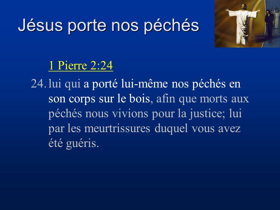 Jésus porte nos péchés 1 Pierre 2:24 24.lui qui a porté lui-même nos péchés en son corps sur le bois, afin que morts aux péchés nous vivions pour la j