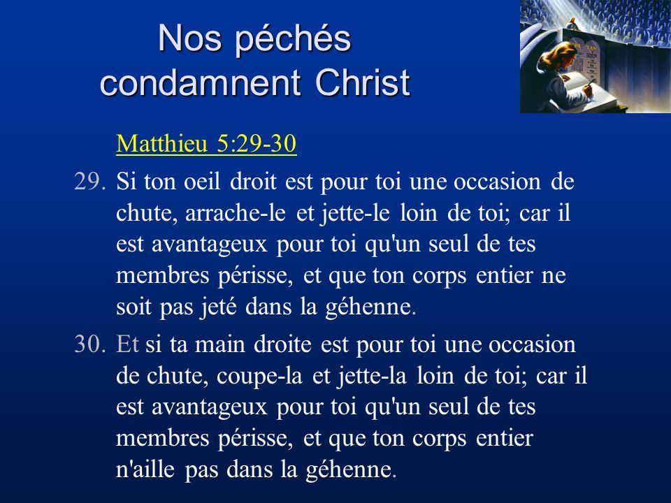 Nos péchés condamnent Christ Matthieu 5:29-30 29.Si ton oeil droit est pour toi une occasion de chute, arrache-le et jette-le loin de toi; car il est