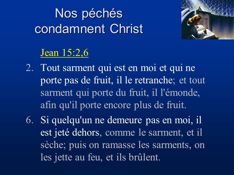 Nos péchés condamnent Christ Jean 15:2,6 2.Tout sarment qui est en moi et qui ne porte pas de fruit, il le retranche; et tout sarment qui porte du fru