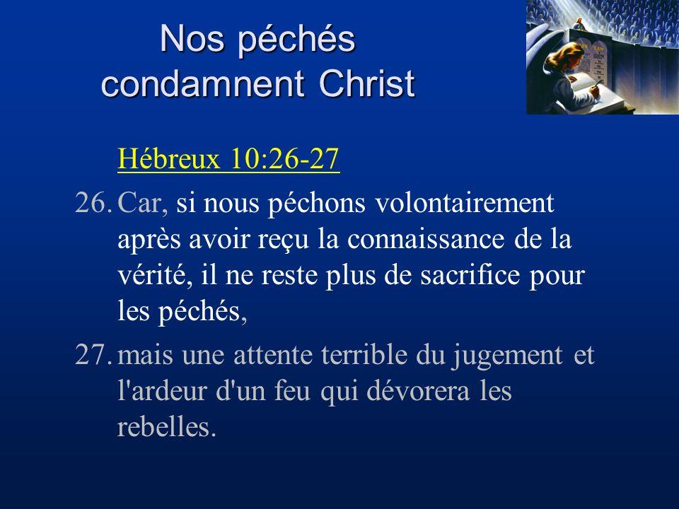 Nos péchés condamnent Christ Hébreux 10:26-27 26.Car, si nous péchons volontairement après avoir reçu la connaissance de la vérité, il ne reste plus d