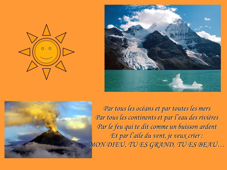 Par tous les océans et par toutes les mers Par tous les continents et par leau des rivières Par le feu qui te dit comme un buisson ardent Et par laile du vent, je veux crier : MON DIEU, TU ES GRAND, TU ES BEAU…