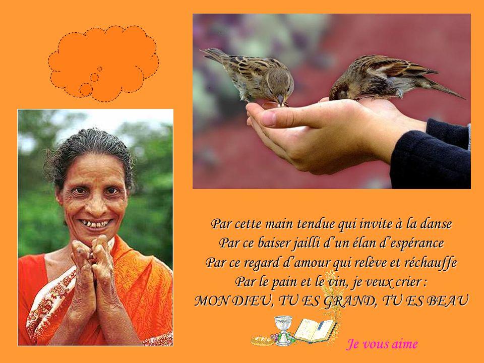 Par tous les animaux, de la terre et de leau Par le chant des oiseaux, par le chant de la vie Par lhomme que tu fis juste moins grand que toi Et par t
