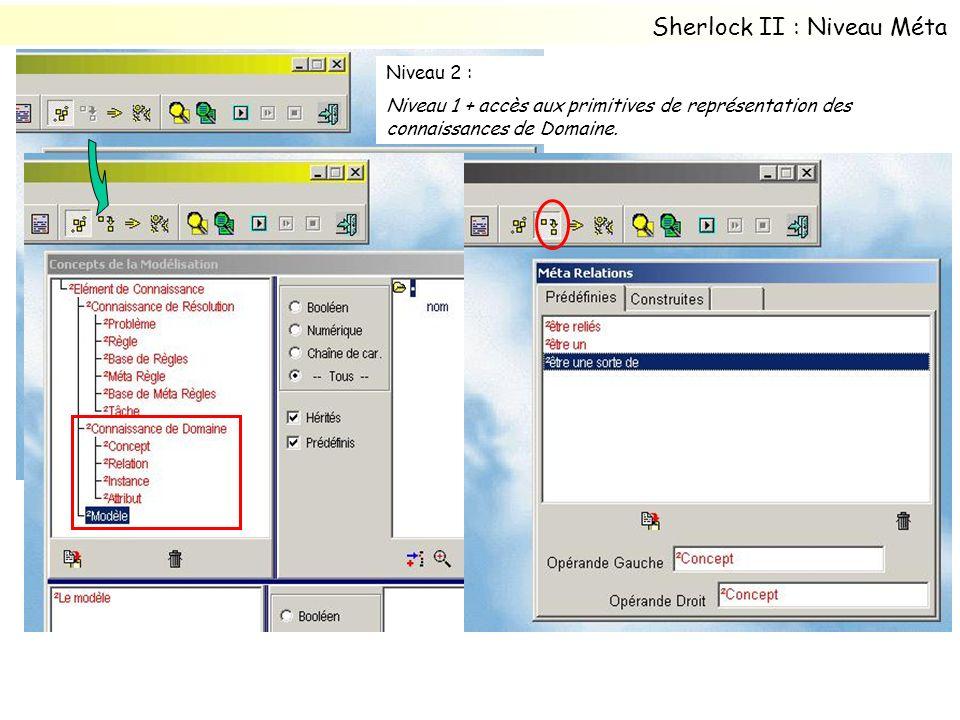 Niveau 2 : 1 + accès aux primitives de représentation des connaissances de Domaine. Sherlock II : Niveau Méta