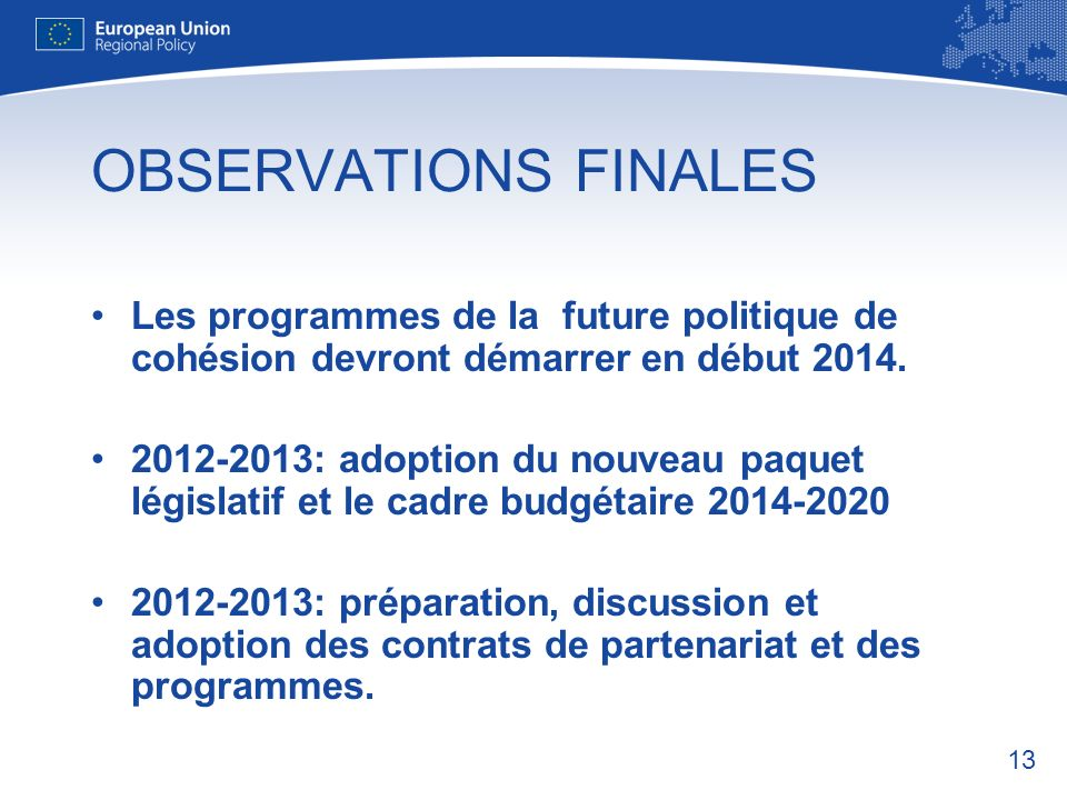 13 OBSERVATIONS FINALES Les programmes de la future politique de cohésion devront démarrer en début 2014.