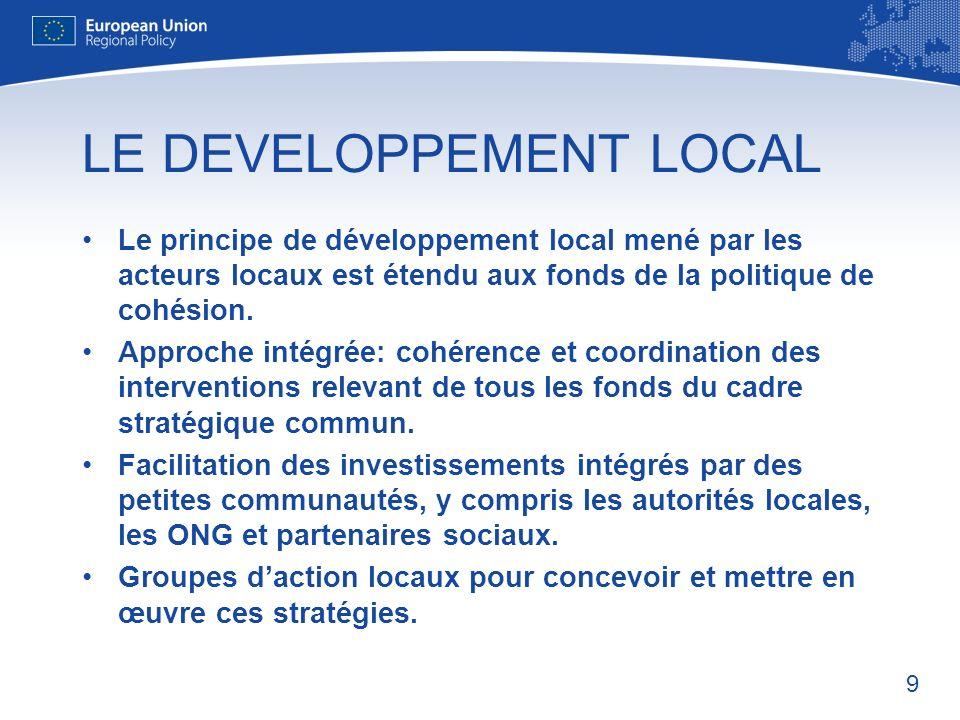 9 LE DEVELOPPEMENT LOCAL Le principe de développement local mené par les acteurs locaux est étendu aux fonds de la politique de cohésion.