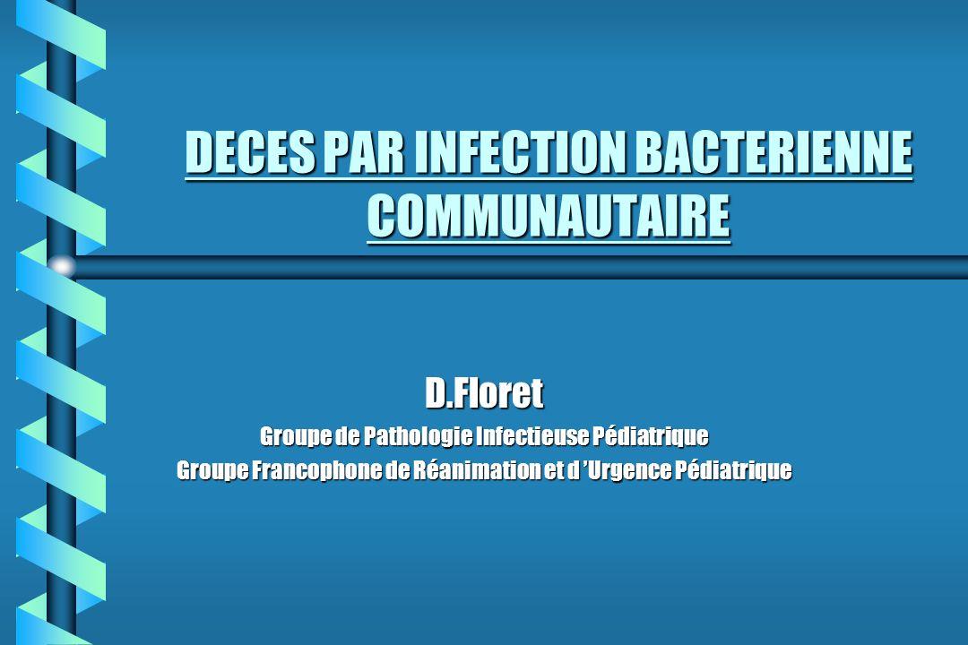 DECES PAR INFECTION BACTERIENNE COMMUNAUTAIRE D.Floret Groupe de Pathologie Infectieuse Pédiatrique Groupe Francophone de Réanimation et d Urgence Péd
