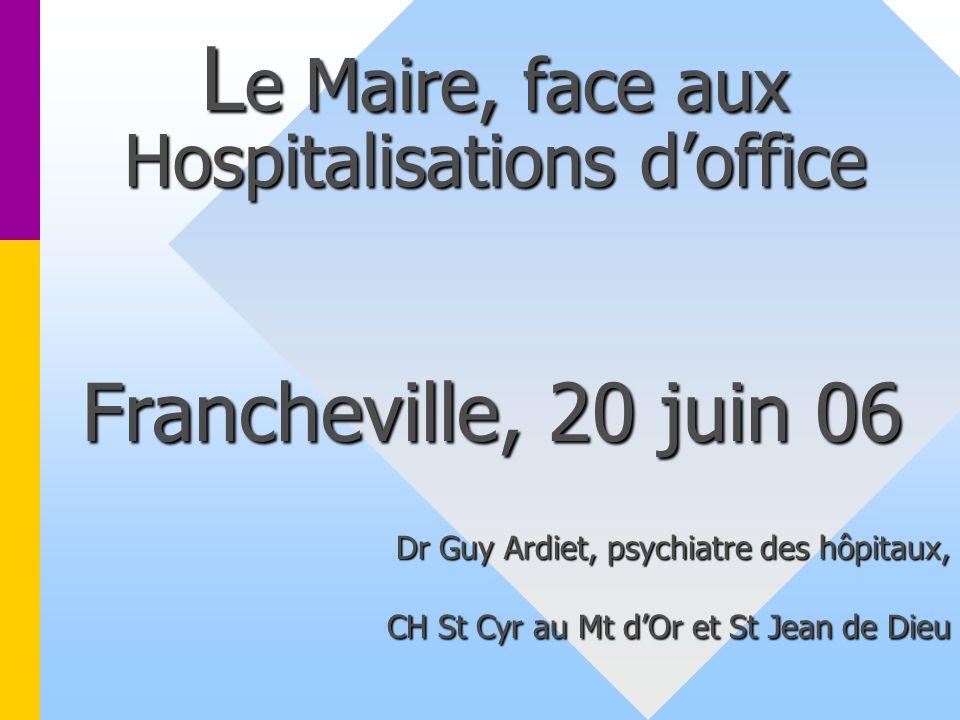 L e Maire, face aux Hospitalisations doffice Francheville, 20 juin 06 Dr Guy Ardiet, psychiatre des hôpitaux, CH St Cyr au Mt dOr et St Jean de Dieu