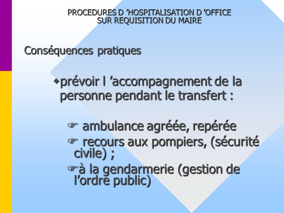 PROCEDURES D HOSPITALISATION D OFFICE SUR REQUISITION DU MAIRE Conséquences pratiques prévoir l accompagnement de la personne pendant le transfert : p