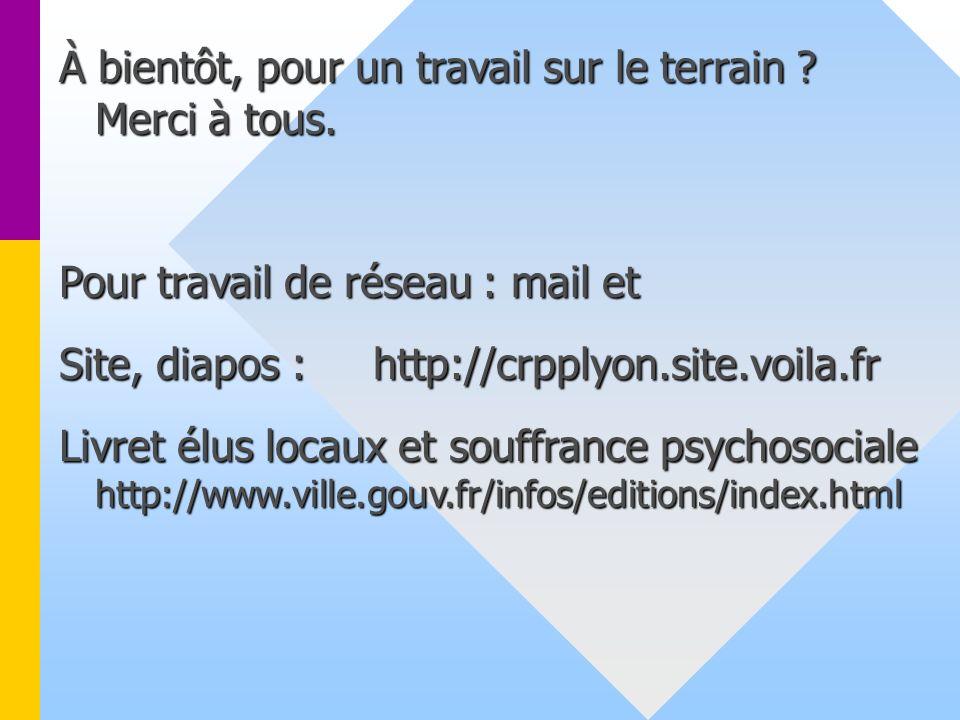 À bientôt, pour un travail sur le terrain ? Merci à tous. Pour travail de réseau : mail et Site, diapos : http://crpplyon.site.voila.fr Livret élus lo