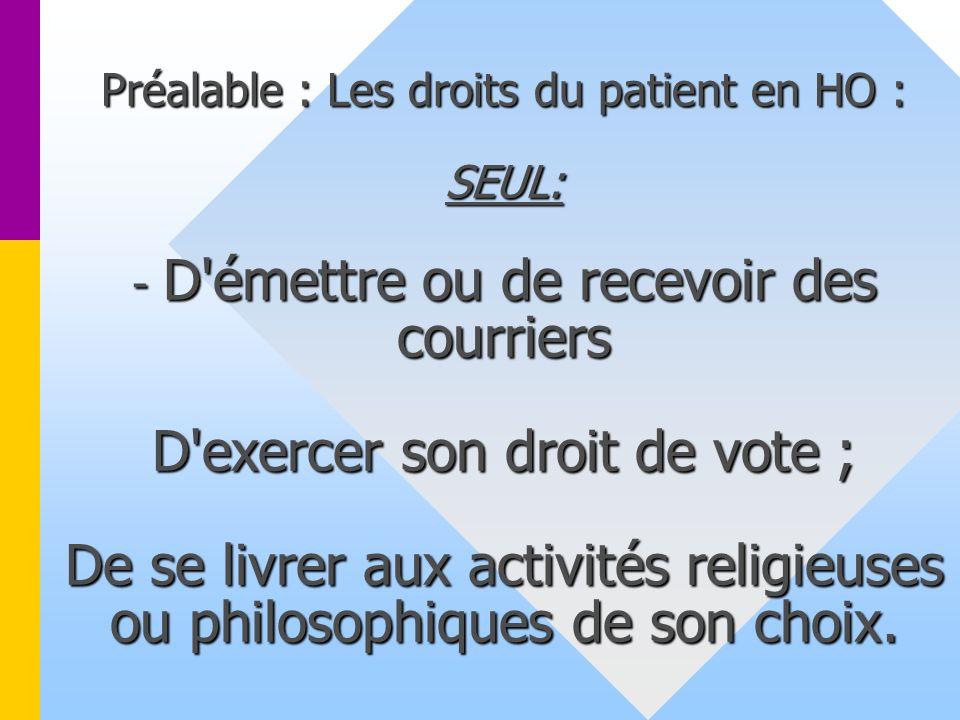 Préalable : Les droits du patient en HO : SEUL: - D'émettre ou de recevoir des courriers D'exercer son droit de vote ; De se livrer aux activités reli