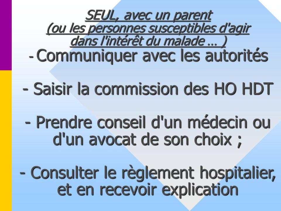 SEUL, avec un parent (ou les personnes susceptibles d'agir dans l'intérêt du malade … ) - Communiquer avec les autorités - Saisir la commission des HO