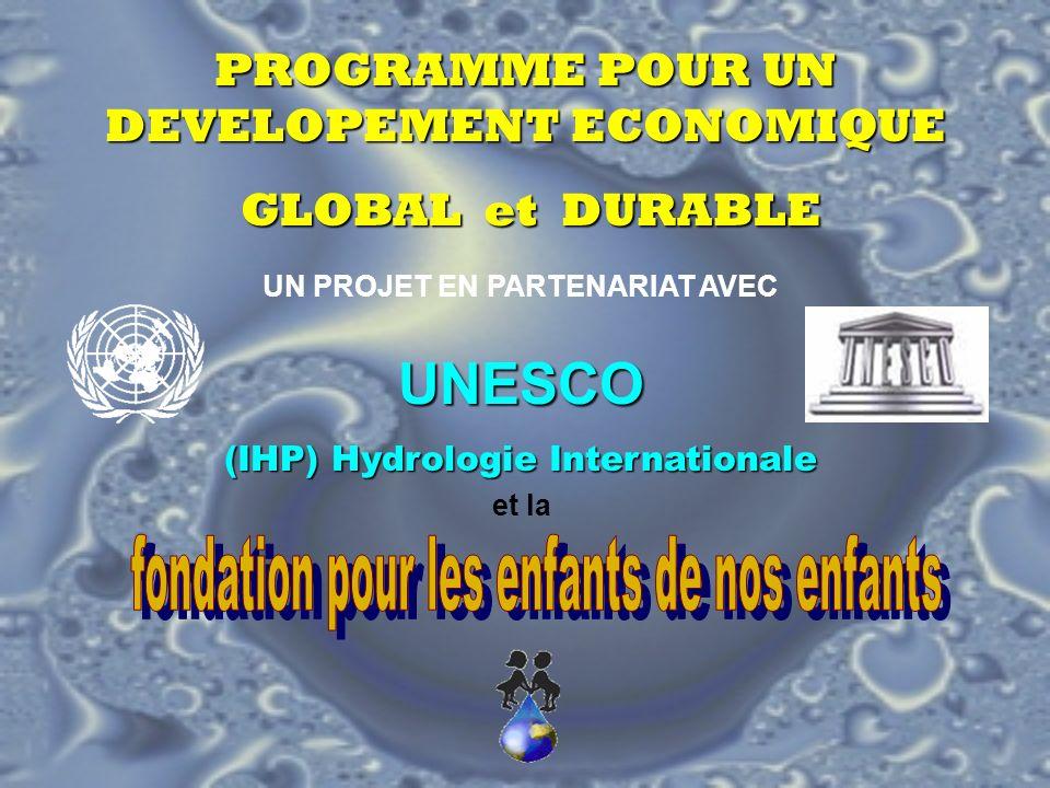 PROGRAMME POUR UN DEVELOPEMENT ECONOMIQUE GLOBAL et DURABLE GLOBAL et DURABLE UN PROJET EN PARTENARIAT AVEC UNESCO (IHP) Hydrologie Internationale et la