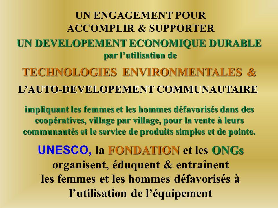 UN ENGAGEMENT POUR ACCOMPLIR & SUPPORTER UN DEVELOPEMENT ECONOMIQUE DURABLE par lutilisation de TECHNOLOGIES ENVIRONMENTALES & TECHNOLOGIES ENVIRONMENTALES & LAUTO-DEVELOPEMENT COMMUNAUTAIRE impliquant les femmes et les hommes défavorisés dans des coopératives, village par village, pour la vente à leurs communautés et le service de produits simples et de pointe.