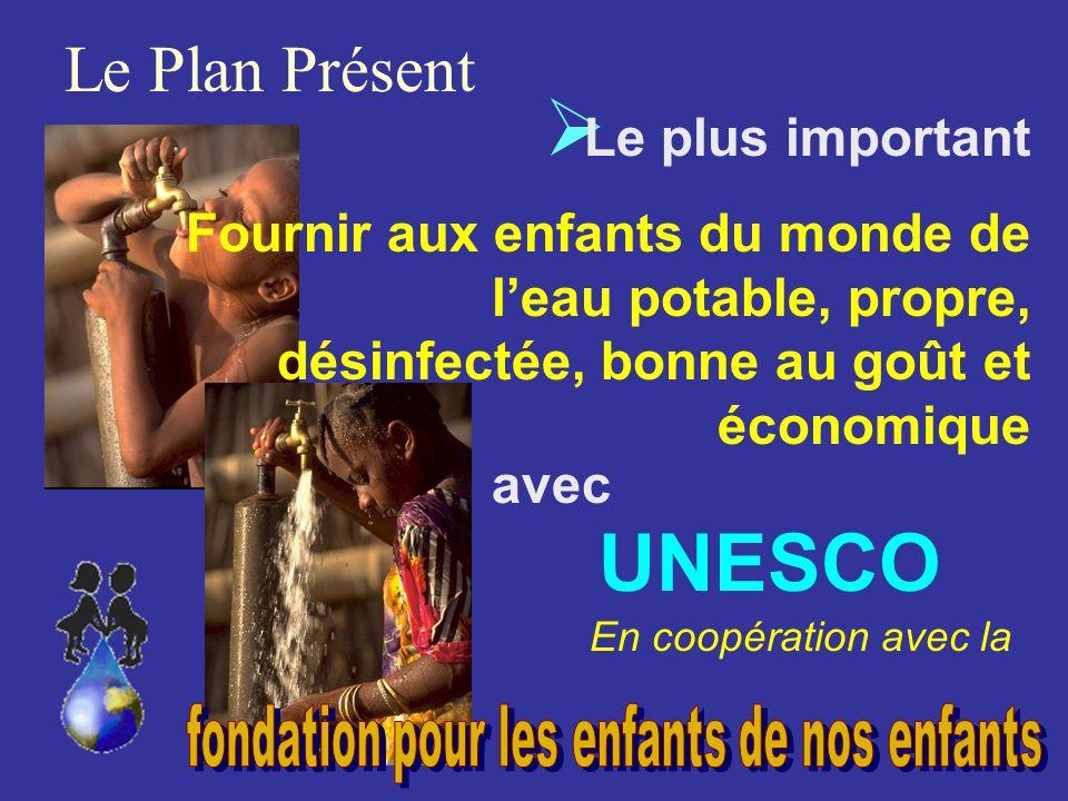 Le Plan Présent Le plus important Fournir aux enfants du monde de leau potable, propre, désinfectée, bonne au goût et économique En coopération avec la UNESCO avec