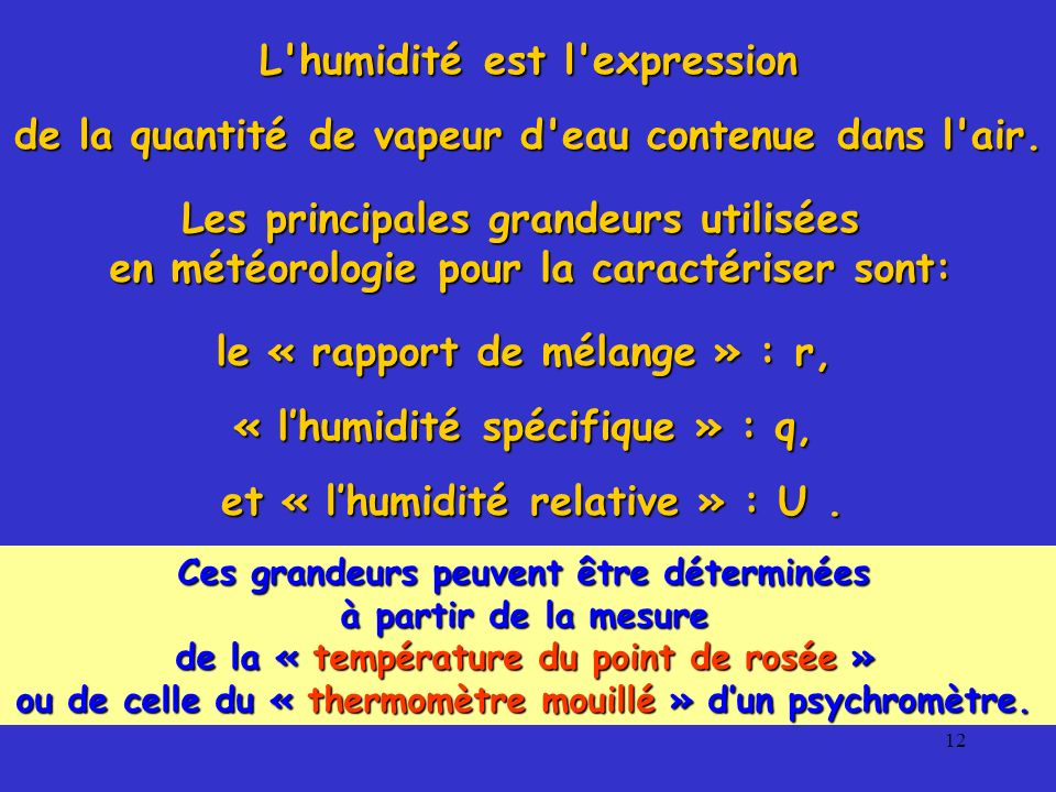 12 Les principales grandeurs utilisées en météorologie pour la caractériser sont: et « lhumidité relative » : U. le « rapport de mélange » : r, « lhum