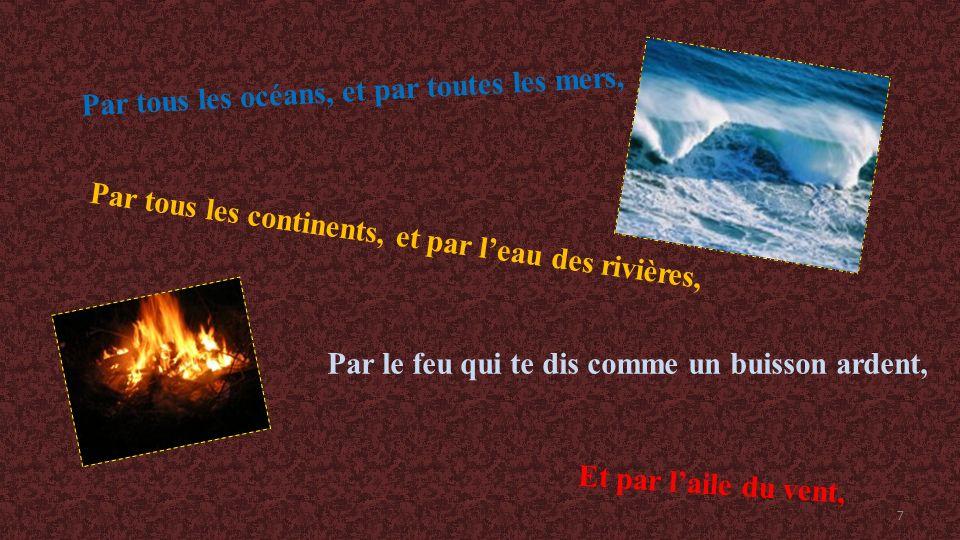 Par tous les océans, et par toutes les mers, Par le feu qui te dis comme un buisson ardent, Et par laile du vent, Par tous les continents, et par leau des rivières, 7