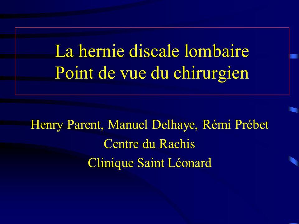 La hernie discale lombaire Point de vue du chirurgien Henry Parent, Manuel Delhaye, Rémi Prébet Centre du Rachis Clinique Saint Léonard