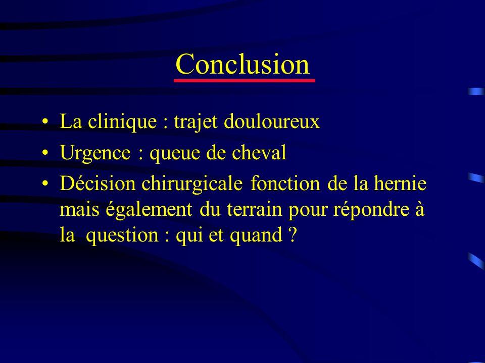 Conclusion La clinique : trajet douloureux Urgence : queue de cheval Décision chirurgicale fonction de la hernie mais également du terrain pour répond