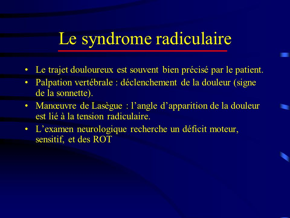 Le syndrome radiculaire Le trajet douloureux est souvent bien précisé par le patient. Palpation vertébrale : déclenchement de la douleur (signe de la