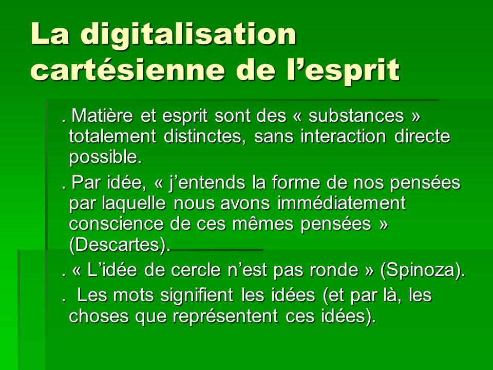 La digitalisation cartésienne de lesprit. Matière et esprit sont des « substances » totalement distinctes, sans interaction directe possible.. Matière