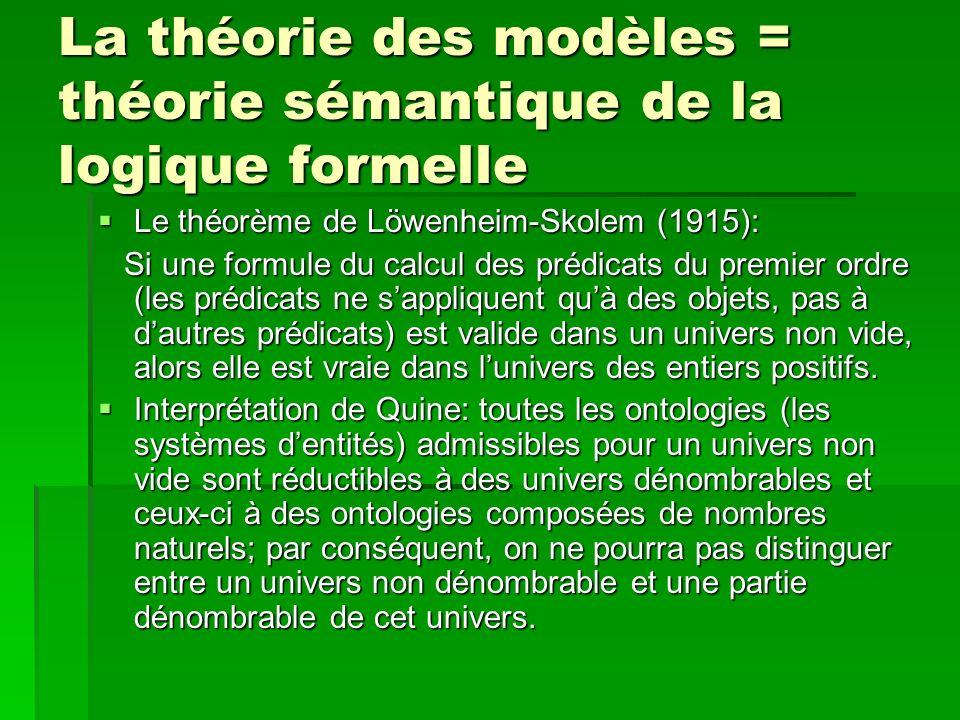 La théorie des modèles = théorie sémantique de la logique formelle Le théorème de Löwenheim-Skolem (1915): Le théorème de Löwenheim-Skolem (1915): Si une formule du calcul des prédicats du premier ordre (les prédicats ne sappliquent quà des objets, pas à dautres prédicats) est valide dans un univers non vide, alors elle est vraie dans lunivers des entiers positifs.