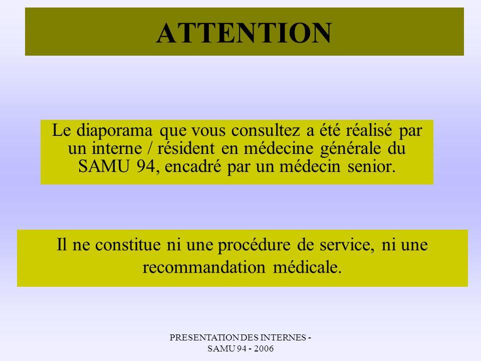 PRESENTATION DES INTERNES - SAMU 94 - 2006 ATTENTION Le diaporama que vous consultez a été réalisé par un interne / résident en médecine générale du S