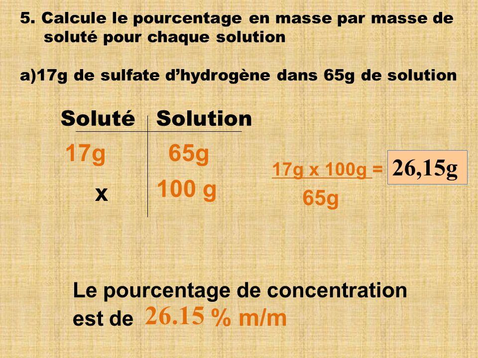 5. Calcule le pourcentage en masse par masse de soluté pour chaque solution a)17g de sulfate dhydrogène dans 65g de solution Soluté Solution 17g x 100