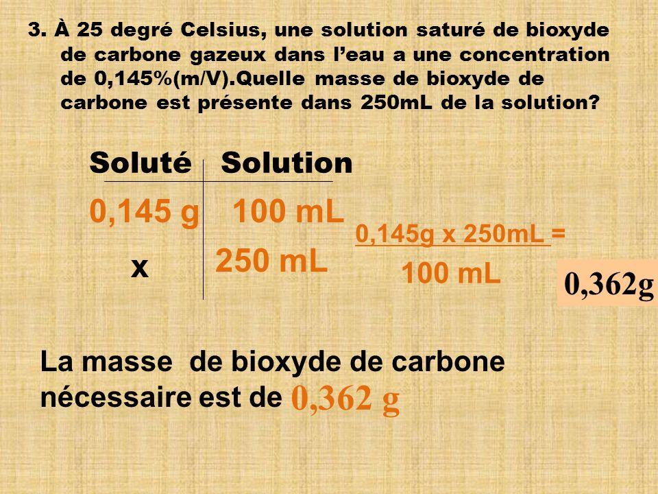 3. À 25 degré Celsius, une solution saturé de bioxyde de carbone gazeux dans leau a une concentration de 0,145%(m/V).Quelle masse de bioxyde de carbon