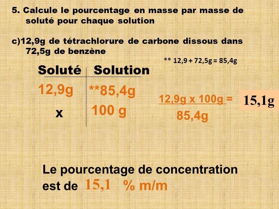 5. Calcule le pourcentage en masse par masse de soluté pour chaque solution c)12,9g de tétrachlorure de carbone dissous dans 72,5g de benzène Soluté S