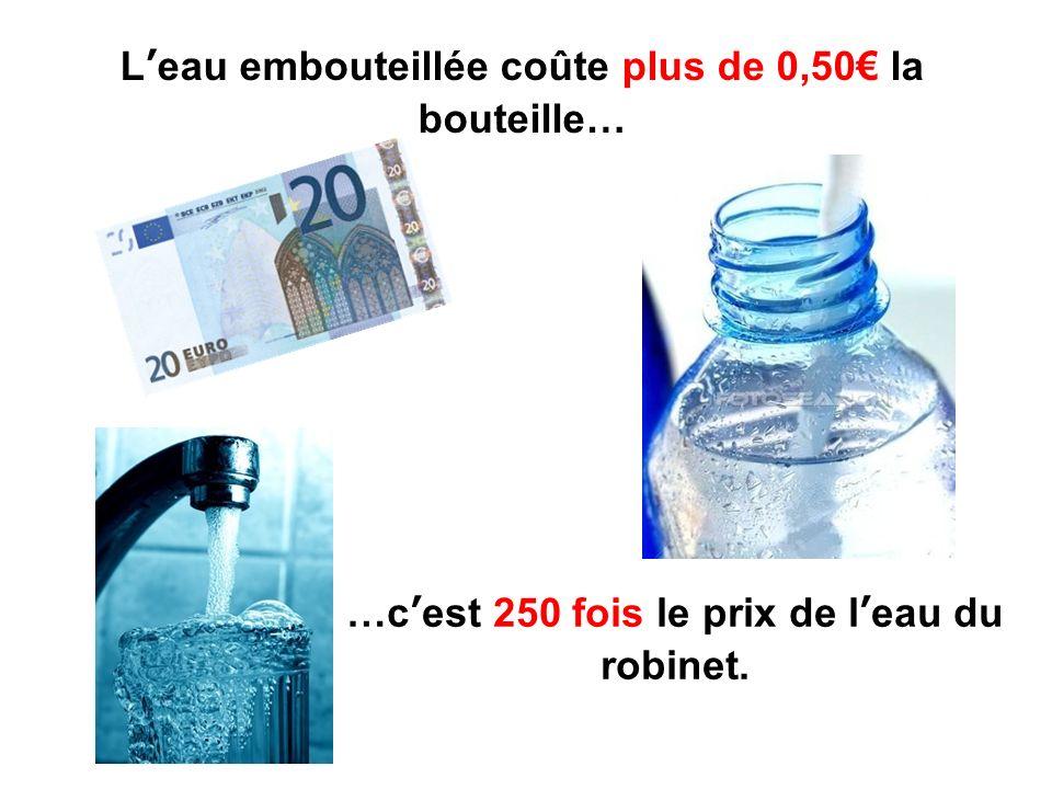 Leau embouteillée coûte plus de 0,50 la bouteille… …cest 250 fois le prix de leau du robinet.