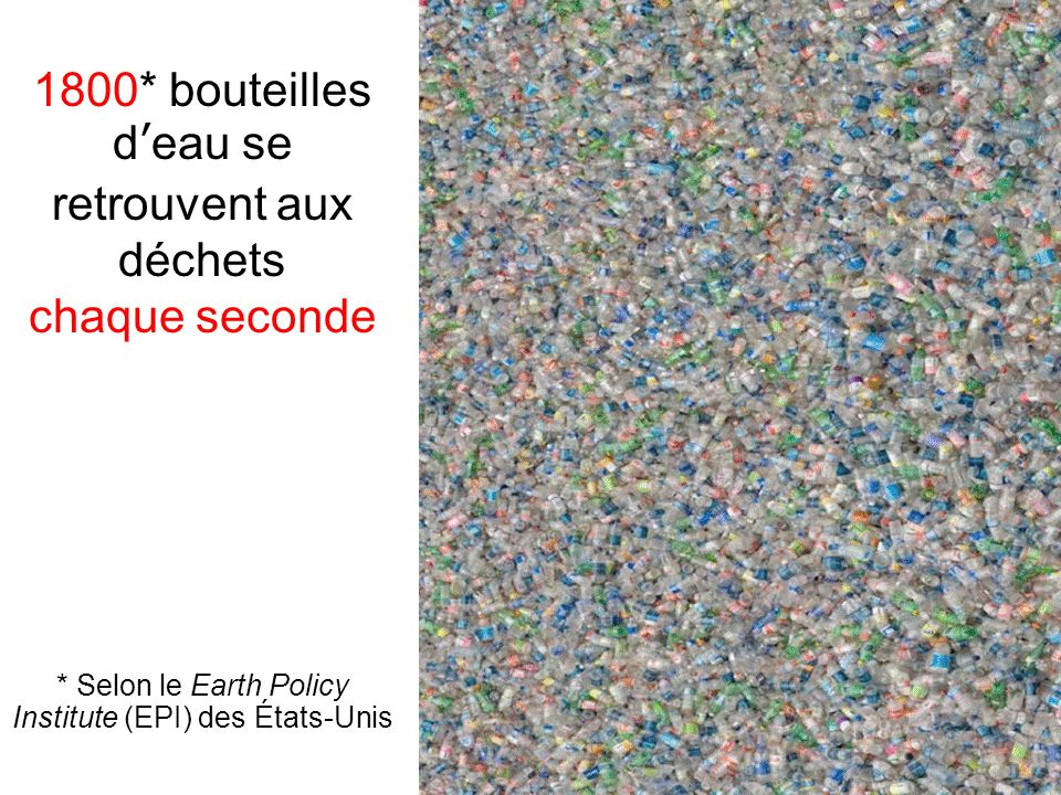 1800* bouteilles deau se retrouvent aux déchets chaque seconde * Selon le Earth Policy Institute (EPI) des États-Unis