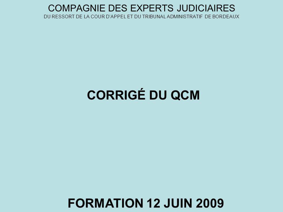 COMPAGNIE DES EXPERTS JUDICIAIRES DU RESSORT DE LA COUR DAPPEL ET DU TRIBUNAL ADMINISTRATIF DE BORDEAUX FORMATION 12 JUIN 2009 CORRIGÉ DU QCM