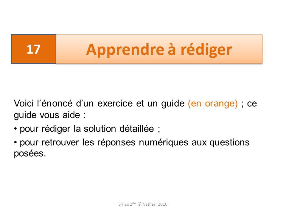 17 Apprendre à rédiger Voici lénoncé dun exercice et un guide (en orange) ; ce guide vous aide : pour rédiger la solution détaillée ; pour retrouver l